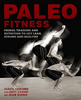 Paleo Fitness: A Primal Training and Nutrition Program to Get Lean, Strong and Healthy by [Stewart, Brett, Edwards, Darryl, Warner, Jason]