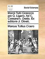 Marcii Tullii Ciceronis Pro Q. Ligario. Ad C. Caesarem. Oratio. Ex Editione J. Oliveti.