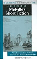 Understanding Melville's Short Fiction: A Student Casebook To Issues, Sources, And Historical Documents (Literature in Context)