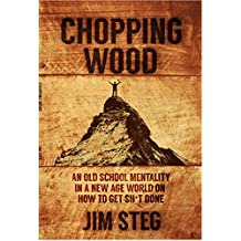 Chopping Wood: An Old School Mentality in a New Age World on How to Get Shit Done
