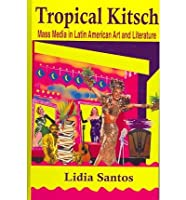 Tropical Kitsch: Mass Media in Latin American Art And Literature