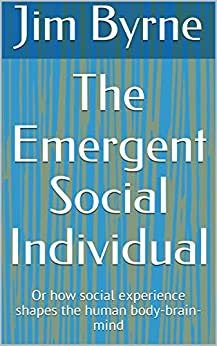 The Emergent Social Individual: Or how social experience shapes the human body-brain-mind by [Byrne, Jim]