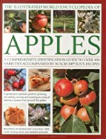 The Illustrated World Encyclopedia of Apples: A Comprehensive Identification Guide to Over 400 Varieties Accompanied by 90 Scrumptious Recipes