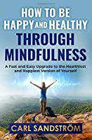 How to be Happy and Healthy through Mindfulness: A Fast and Easy Upgrade to the Healthiest and Happiest Version of Yourself