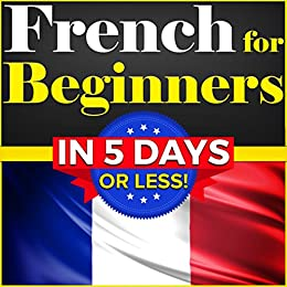 French for Beginners: The COMPLETE Crash Course to Speaking Basic French in 5 DAYS OR LESS! by [Thomas, Bruno, Dubois, Émile]