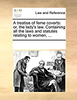A Treatise of Feme Coverts: Or, the Lady's Law. Containing All the Laws and Statutes Relating to Women, ...