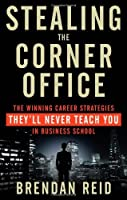 Stealing the Corner Office: The Winning Career Strategies They'll Never Teach You in Business School by Brendan Reid(2014-05-19)