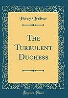 The Turbulent Duchess (Classic Reprint)