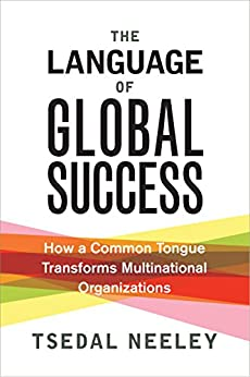 [Neeley, Tsedal]のThe Language of Global Success: How a Common Tongue Transforms Multinational Organizations (English Edition)