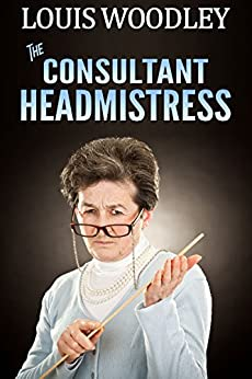 The Consultant Headmistress: corporal punishment at the templeton academy for girls by [Woodley, Louis]