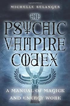 [Belanger, Michelle]のThe Psychic Vampire Codex: A Manual of Magick and Energy Work (English Edition)