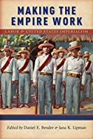 Making the Empire Work: Labor and United States Imperialism (Culture, Labor, History)