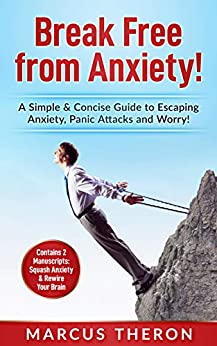 Break Free from Anxiety!: A Simple & Concise Guide to Escaping Anxiety, Panic Attacks & Worry! (Contains 2 Manuscripts: Squash Anxiety & Rewire Your Brain) by [Theron, Marcus]