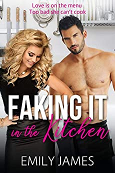 Faking It in the Kitchen: A bully boss romantic comedy by [James, Emily]