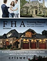 Fha Training Manual for Loan Officers and Loan Processors: A Comprehensive Resource That Includes the Latest Updates on Fha Loan Origination