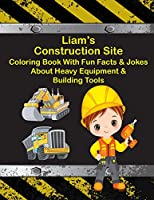 Liam's Construction Site Coloring Book with Fun Facts & Jokes about Heavy Equipment & Building Tools