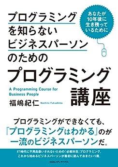 [福嶋 紀仁]のプログラミングを知らないビジネスパーソンのためのプログラミング講座 あなたが10年後に生き残っているために