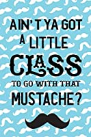 Ain't Ya Got A Little Class To Go With That Mustache?: Blank Lined Notebook ( Mustache )  (Blue)