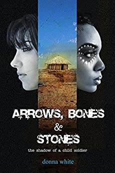 Arrows, Bones and Stones: the shadow of a child soldier: Book II in the Stones Trilogy by [White, Donna]