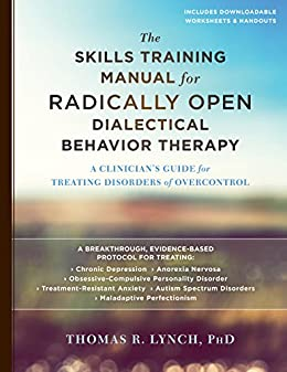 The Skills Training Manual for Radically Open Dialectical Behavior Therapy: A Clinician's Guide for Treating Disorders of Overcontrol by [Lynch PhD, Thomas R.]