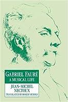 Gabriel Faure: A Musical Life: A Musical Life