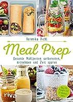 Meal Prep - Gesunde Mahlzeiten vorbereiten, mitnehmen und Zeit sparen: Ueber 70 Rezepte und 10 Wochenplaene