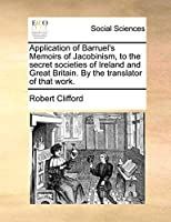 Application of Barruel's Memoirs of Jacobinism, to the Secret Societies of Ireland and Great Britain. by the Translator of That Work.