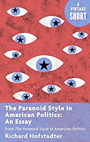 The Paranoid Style in American Politics: An Essay: from The Paranoid Style in American Politics (Kindle Single
