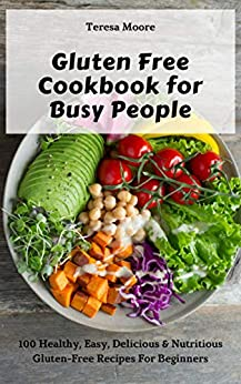 Gluten Free Cookbook for Busy People:  100 Healthy, Easy, Delicious & Nutritious Gluten-Free Recipes For Beginners (Natural Food 74) by [Moore, Teresa ]