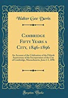 Cambridge Fifty Years a City, 1846-1896: An Account of the Celebration of the Fiftieth Anniversary of the Incorporation of the City of Cambridge, Massachusetts, June 2-3, 1896 (Classic Reprint)