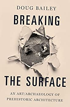 [Bailey, Doug]のBreaking the Surface: An Art/Archaeology of Prehistoric Architecture (English Edition)