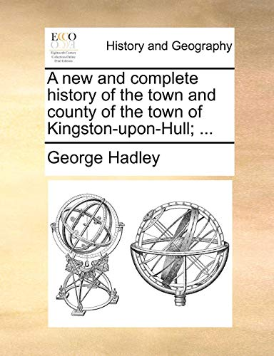 A New and Complete History of the Town and County of the Town of Kingston-Upon-Hull; ...
