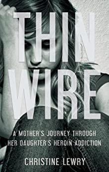 Thin Wire: A mother's journey through her daughter's heroin addiction by [Lewry, Christine]
