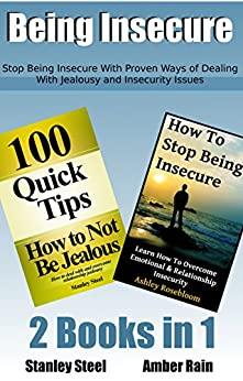 Being Insecure: Stop Being Insecure With Proven Ways of Dealing With Jealousy And Insecurity Issues (Relationship Skills For Creating Love That Lasts Book 4) by [Steel, Stanley, Rain, Amber]