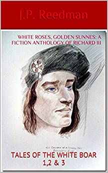 WHITE ROSES, GOLDEN SUNNES: A FICTION ANTHOLOGY OF RICHARD III: TALES OF THE WHITE BOAR 1,2 & 3 by [Reedman, J.P.]