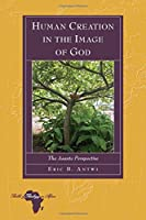 Human Creation in the Image of God: The Asante Perspective (Bible & Theology in Africa)