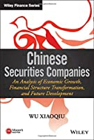 Chinese Securities Companies: An Analysis of Economic Growth, Financial Structure Transformation, and Future Development (Wiley Finance)