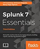 Splunk 7 Essentials - Third Edition: Demystify machine data by leveraging datasets, building reports, and sharing powerful insights