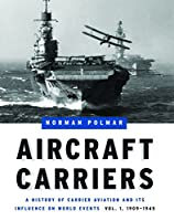 Aircraft Carriers: A History of Carrier Aviation and Its Influence on World Events: 1909-1945