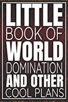 Little Book Of World Domination & Other Plans Funny Office Notebook/Journal For Women/Men/Boss/Coworkers/Colleagues/Students: 6x9 inches, 100 Pages, college ruled formatting for capturing your very best ideas!