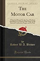 The Motor Car: A Practical Manual for the Use of Students and Motor Car Owners; With Notes on the Internal Combustion Engine and Its Fuel (Classic Reprint)