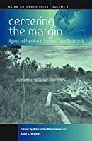 Centering the Margin: Agency and Narrative in Southeast Asian Borderlands (Asian Anthropologies)
