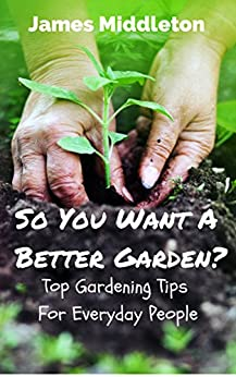 So You Want A Better Garden?: Top Gardening Tips For Everyday People by [Middleton, James]