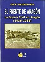 El frente de Aragón : la guerra civil en Aragón (1936-1938)