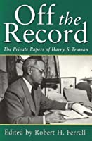 Off the Record: The Private Papers of Harry S.Truman (Give 'Em Hell Harry Series)
