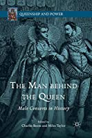 The Man behind the Queen: Male Consorts in History (Queenship and Power)
