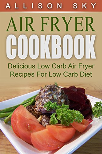 Air Fryer Cookbook: Delicious Low Carb Air Fryer Recipes For Low Carb Diet