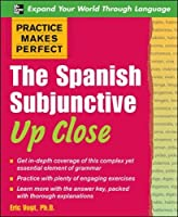 The Spanish Subjunctive Up Close (Practice Makes Perfect)