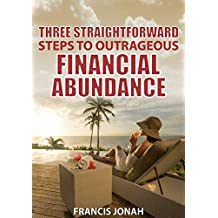 Three Straightforward Steps To Outrageous Financial Abundance: Personal Finance (Finance Made Easy Book 1)