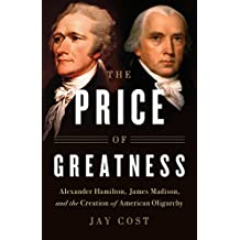 The Price of Greatness: Alexander Hamilton, James Madison, and the Creation of American Oligarchy